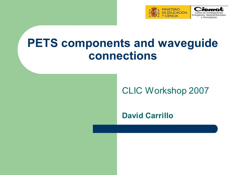 David Carrillo CIEMAT Index A design to connect PETS with accelerating structures will be discussed choke flange And also we will deal with two components for testing the PETS Input coupler Single test bar device