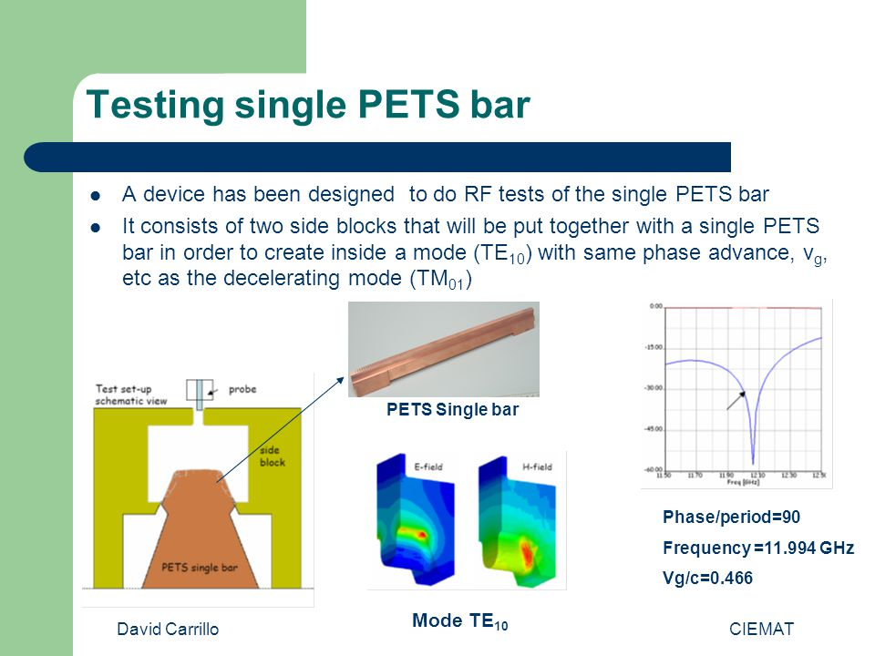 David Carrillo CIEMAT Testing single PETS bar A device has been designed to do RF tests of the single PETS bar It consists of two side blocks that will be put together with a single PETS bar in order to create inside a mode (TE 10 ) with same phase advance, v g, etc as the decelerating mode (TM 01 ) PETS Single bar Phase/period=90 Frequency =11.994 GHz Vg/c=0.466 Mode TE 10