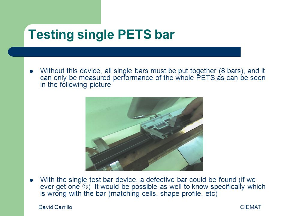David Carrillo CIEMAT Testing single PETS bar Without this device, all single bars must be put together (8 bars), and it can only be measured performance of the whole PETS as can be seen in the following picture With the single test bar device, a defective bar could be found (if we ever get one ) It would be possible as well to know specifically which is wrong with the bar (matching cells, shape profile, etc)