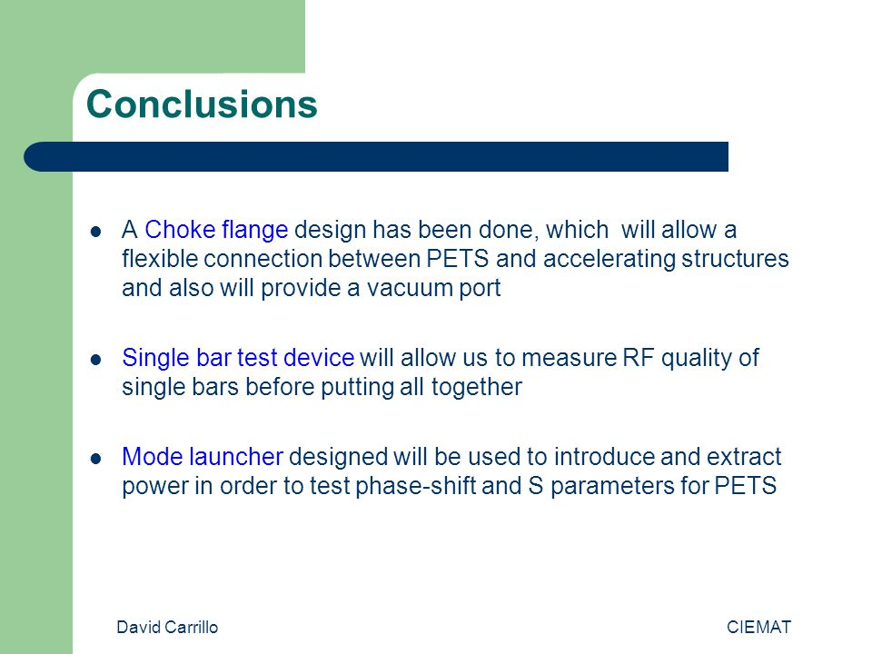 David Carrillo CIEMAT Conclusions A Choke flange design has been done, which will allow a flexible connection between PETS and accelerating structures and also will provide a vacuum port Single bar test device will allow us to measure RF quality of single bars before putting all together Mode launcher designed will be used to introduce and extract power in order to test phase-shift and S parameters for PETS