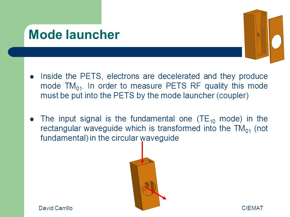 David Carrillo CIEMAT Mode launcher It is designed for low power tests Not only reflection must be minimized but also transmission to TE 11 Electric field complex magnitude S 11 S12 (TE 11 ) Frequency (GHz)