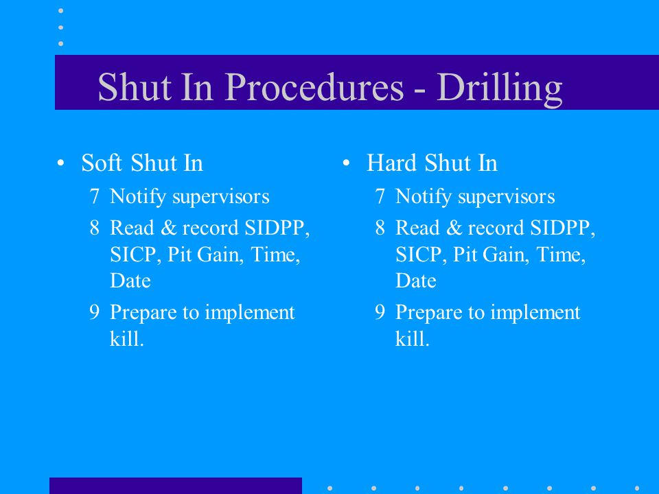 Shut In Procedures - Drilling Soft Shut In 7Notify supervisors 8Read & record SIDPP, SICP, Pit Gain, Time, Date 9Prepare to implement kill. Hard Shut