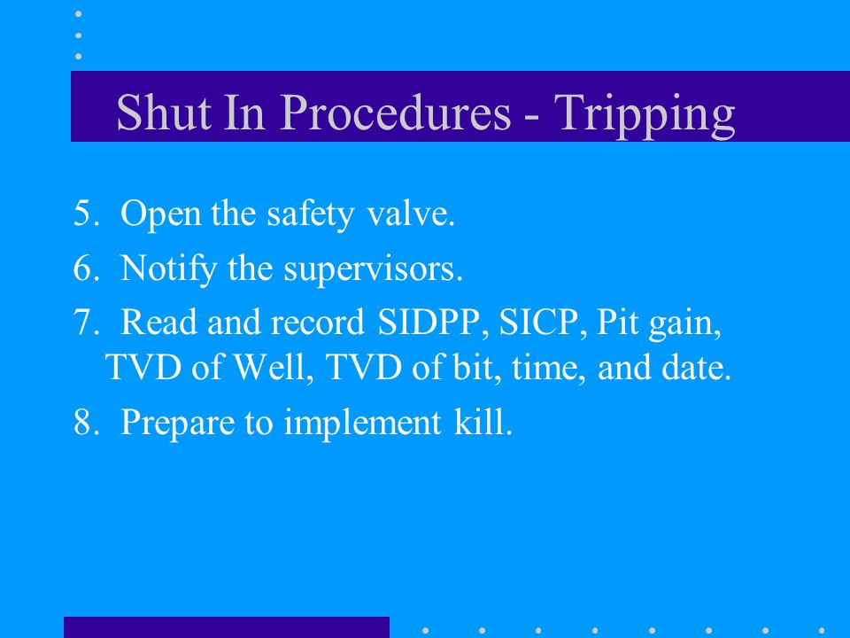 Shut In Procedures - Tripping 5. Open the safety valve. 6. Notify the supervisors. 7. Read and record SIDPP, SICP, Pit gain, TVD of Well, TVD of bit,