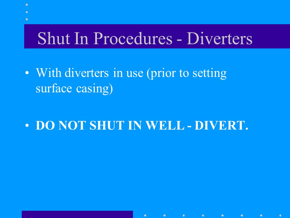 Shut In Procedures - Diverters With diverters in use (prior to setting surface casing) DO NOT SHUT IN WELL - DIVERT.