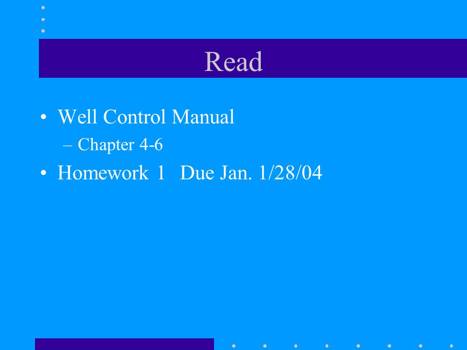 Read Well Control Manual –Chapter 4-6 Homework 1 Due Jan. 1/28/04