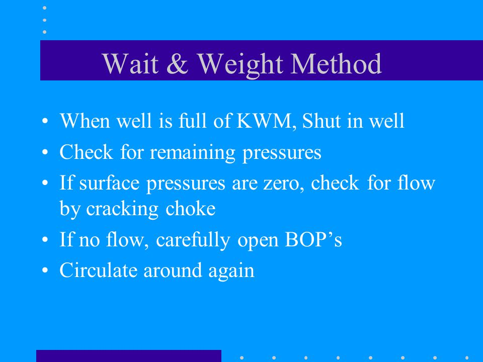 Wait & Weight Method When well is full of KWM, Shut in well Check for remaining pressures If surface pressures are zero, check for flow by cracking ch