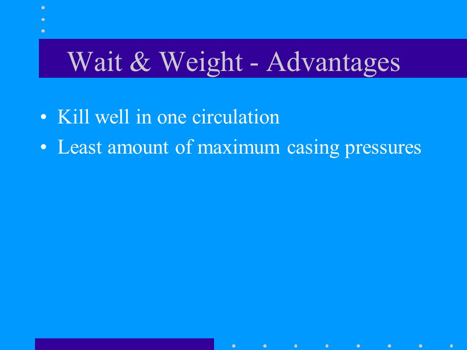 Wait & Weight - Advantages Kill well in one circulation Least amount of maximum casing pressures