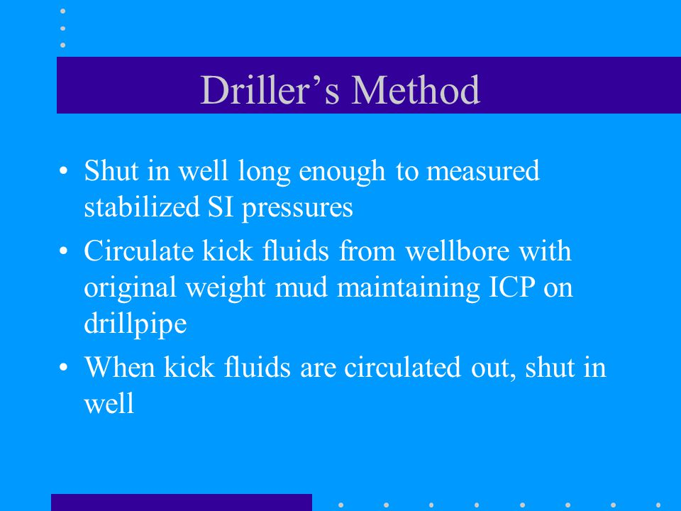 Driller's Method Shut in well long enough to measured stabilized SI pressures Circulate kick fluids from wellbore with original weight mud maintaining