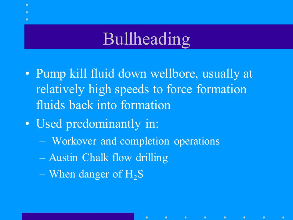 Bullheading Pump kill fluid down wellbore, usually at relatively high speeds to force formation fluids back into formation Used predominantly in: – Wo