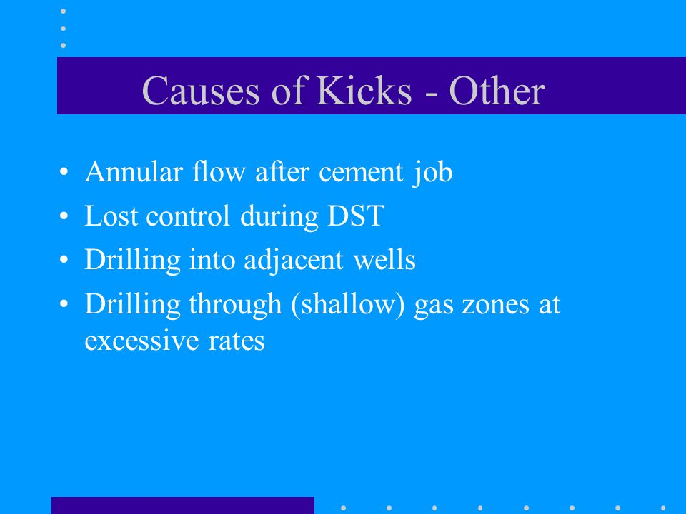 Causes of Kicks - Other Annular flow after cement job Lost control during DST Drilling into adjacent wells Drilling through (shallow) gas zones at exc