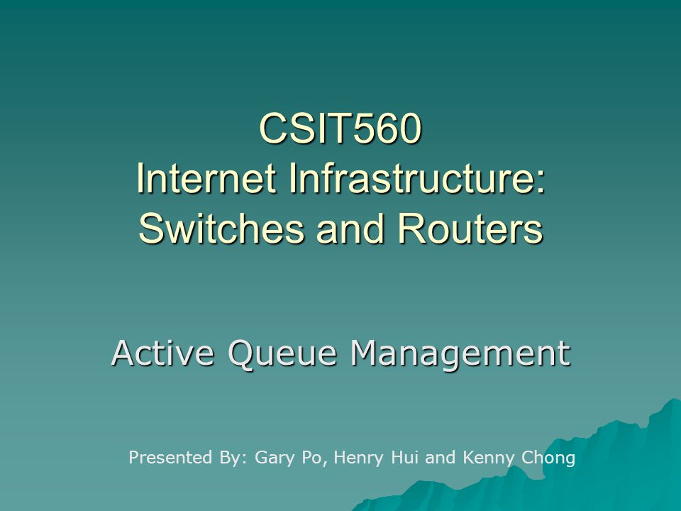 CSIT560 Internet Infrastructure: Switches and Routers Active Queue Management Presented By: Gary Po, Henry Hui and Kenny Chong