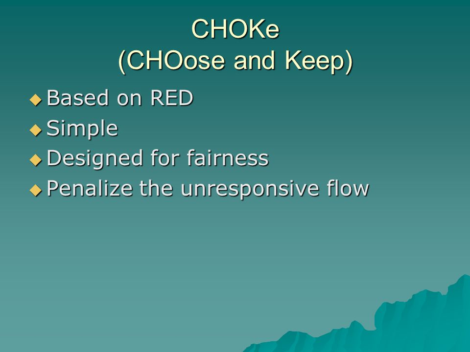 CHOKe (CHOose and Keep)  Based on RED  Simple  Designed for fairness  Penalize the unresponsive flow