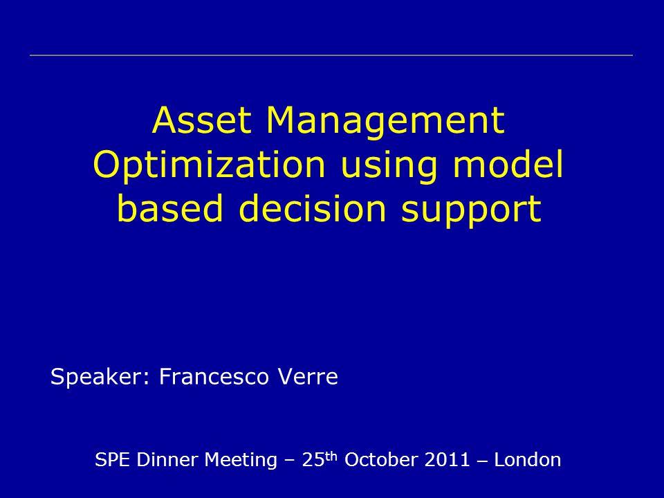 Asset Management Optimization using model based decision support Speaker: Francesco Verre SPE Dinner Meeting – 25 th October 2011 – London