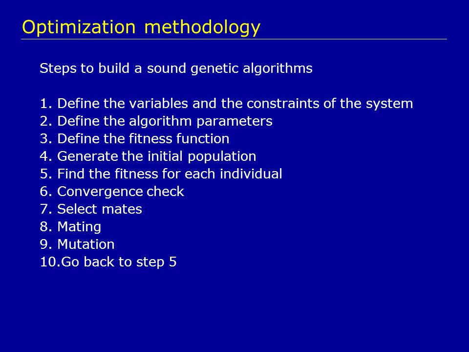 Steps to build a sound genetic algorithms 1.Define the variables and the constraints of the system 2.Define the algorithm parameters 3.Define the fitness function 4.Generate the initial population 5.Find the fitness for each individual 6.Convergence check 7.Select mates 8.Mating 9.Mutation 10.Go back to step 5 Optimization methodology