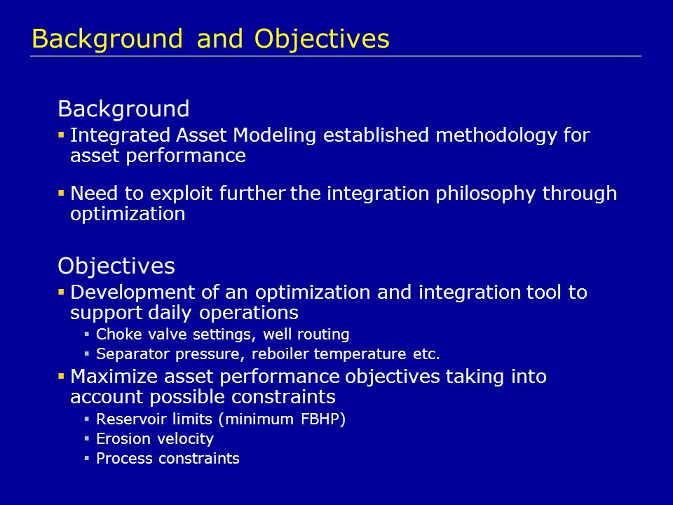 Background  Integrated Asset Modeling established methodology for asset performance  Need to exploit further the integration philosophy through opti