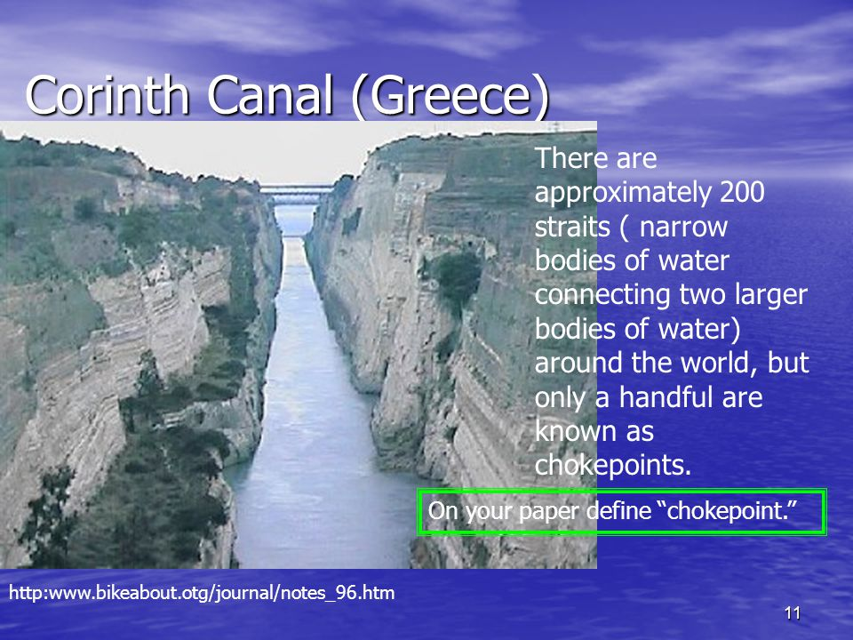11 Corinth Canal (Greece) Corinth Canal (Greece) There are approximately 200 straits ( narrow bodies of water connecting two larger bodies of water) a