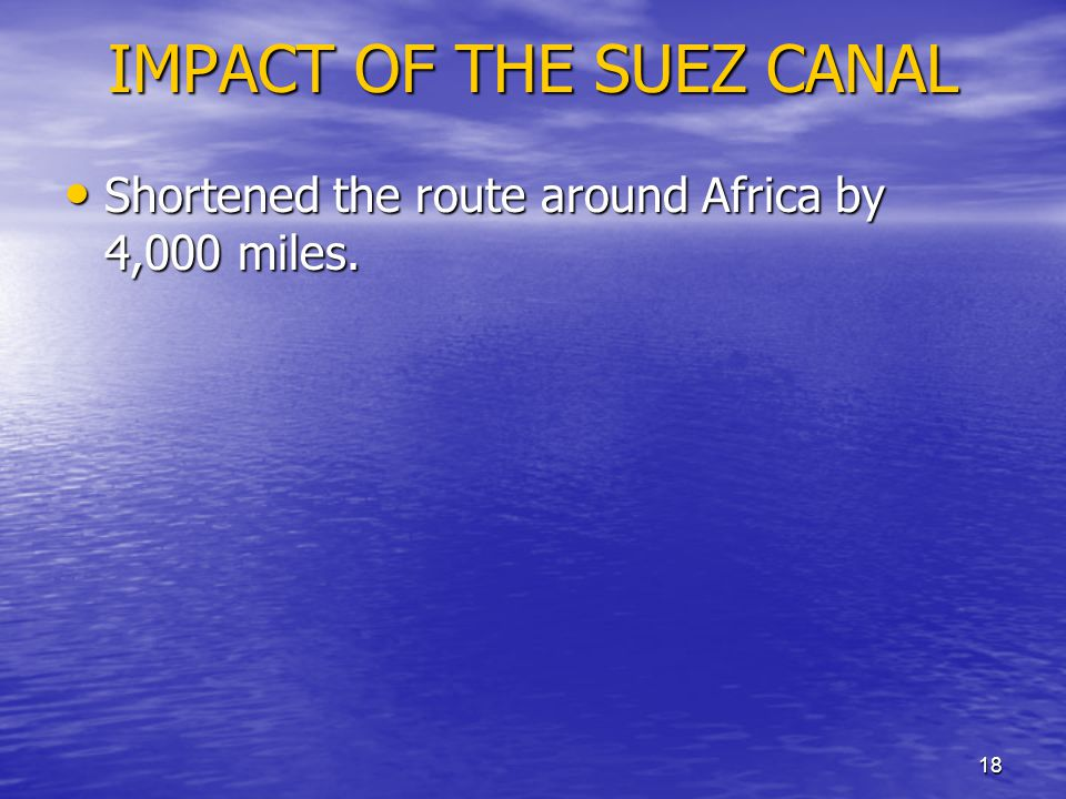 18 IMPACT OF THE SUEZ CANAL Shortened the route around Africa by 4,000 miles. Shortened the route around Africa by 4,000 miles.