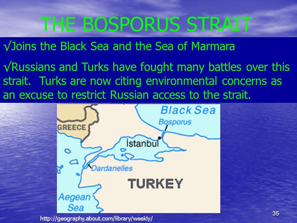 35 THE BOSPORUS STRAIT √Joins the Black Sea and the Sea of Marmara √Russians and Turks have fought many battles over this strait. Turks are now citing
