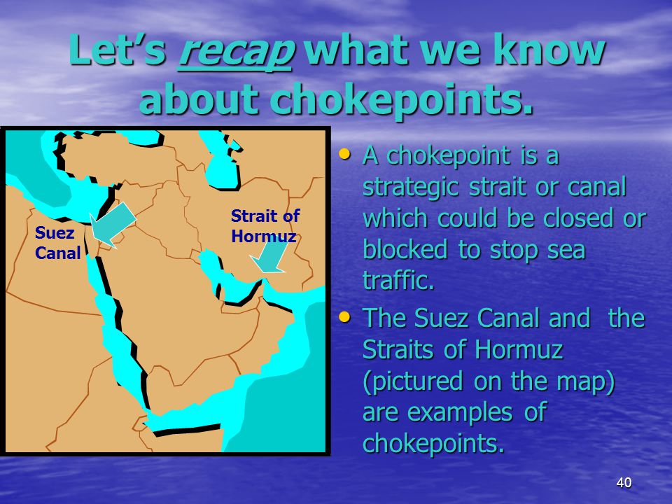 40 Let's recap what we know about chokepoints. A chokepoint is a strategic strait or canal which could be closed or blocked to stop sea traffic. A cho