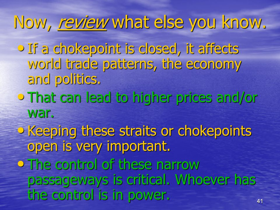 41 Now, review what else you know. If a chokepoint is closed, it affects world trade patterns, the economy and politics. If a chokepoint is closed, it