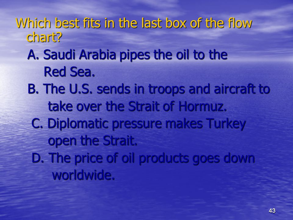 43 Which best fits in the last box of the flow chart? A. Saudi Arabia pipes the oil to the A. Saudi Arabia pipes the oil to the Red Sea. Red Sea. B. T