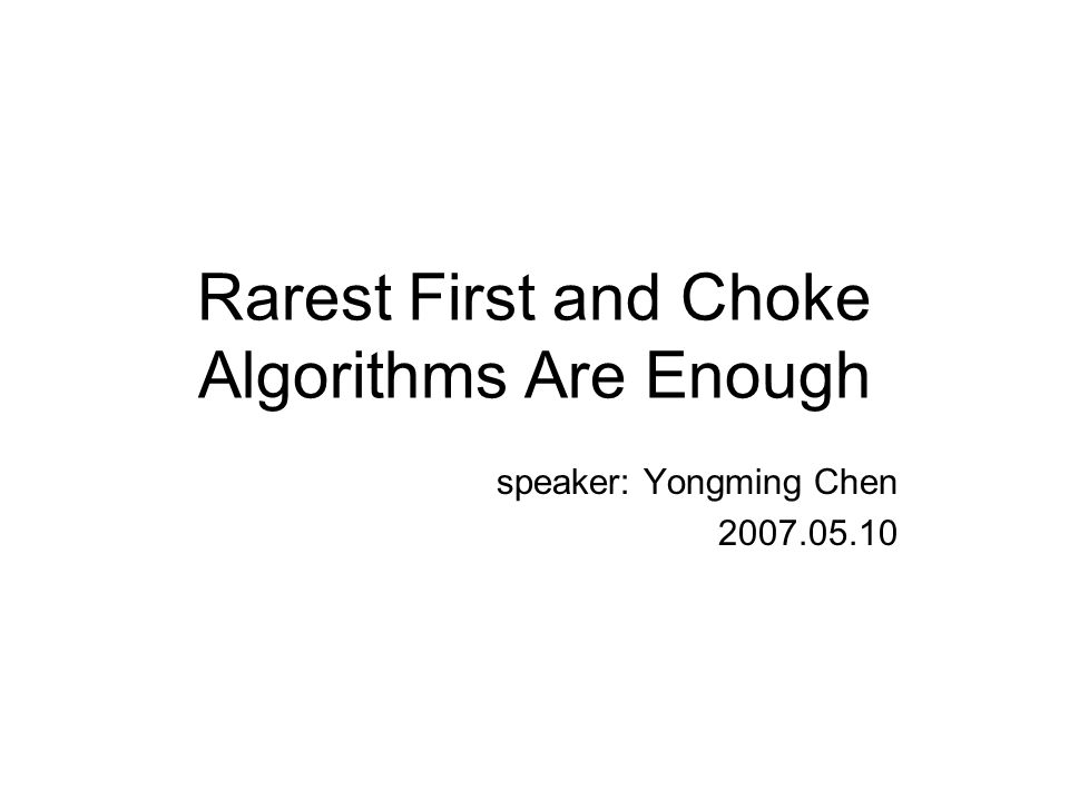Rarest First and Choke Algorithms Are Enough speaker: Yongming Chen 2007.05.10