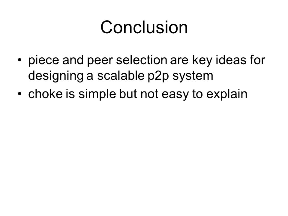 Conclusion piece and peer selection are key ideas for designing a scalable p2p system choke is simple but not easy to explain