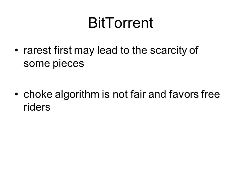 BitTorrent rarest first may lead to the scarcity of some pieces choke algorithm is not fair and favors free riders