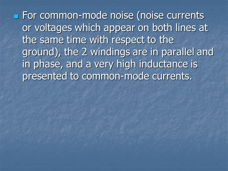 For common-mode noise (noise currents or voltages which appear on both lines at the same time with respect to the ground), the 2 windings are in paral