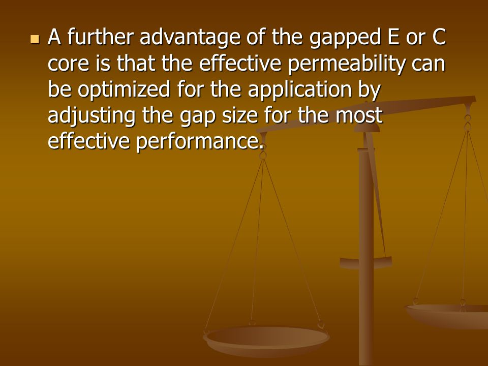 A further advantage of the gapped E or C core is that the effective permeability can be optimized for the application by adjusting the gap size for th