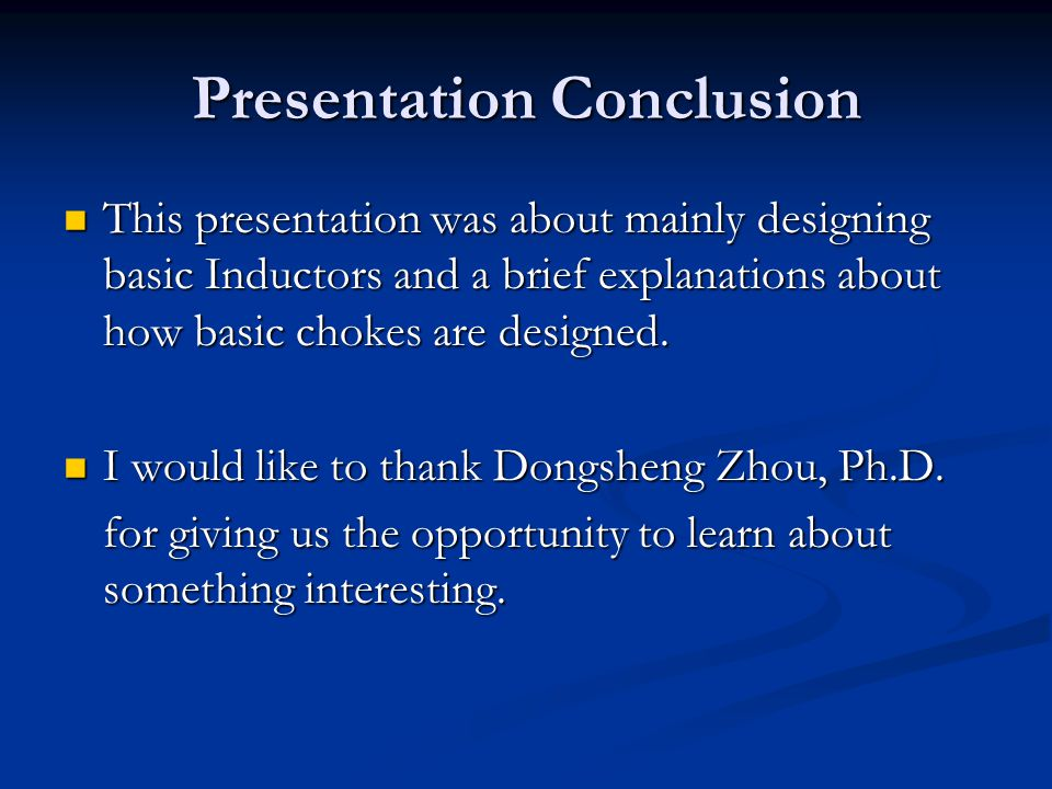 Presentation Conclusion This presentation was about mainly designing basic Inductors and a brief explanations about how basic chokes are designed. Thi