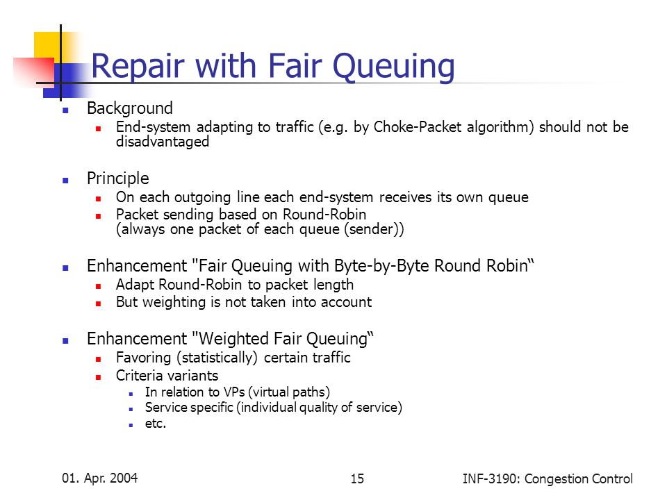 01. Apr. 2004 15INF-3190: Congestion Control Repair with Fair Queuing Background End-system adapting to traffic (e.g. by Choke-Packet algorithm) shoul