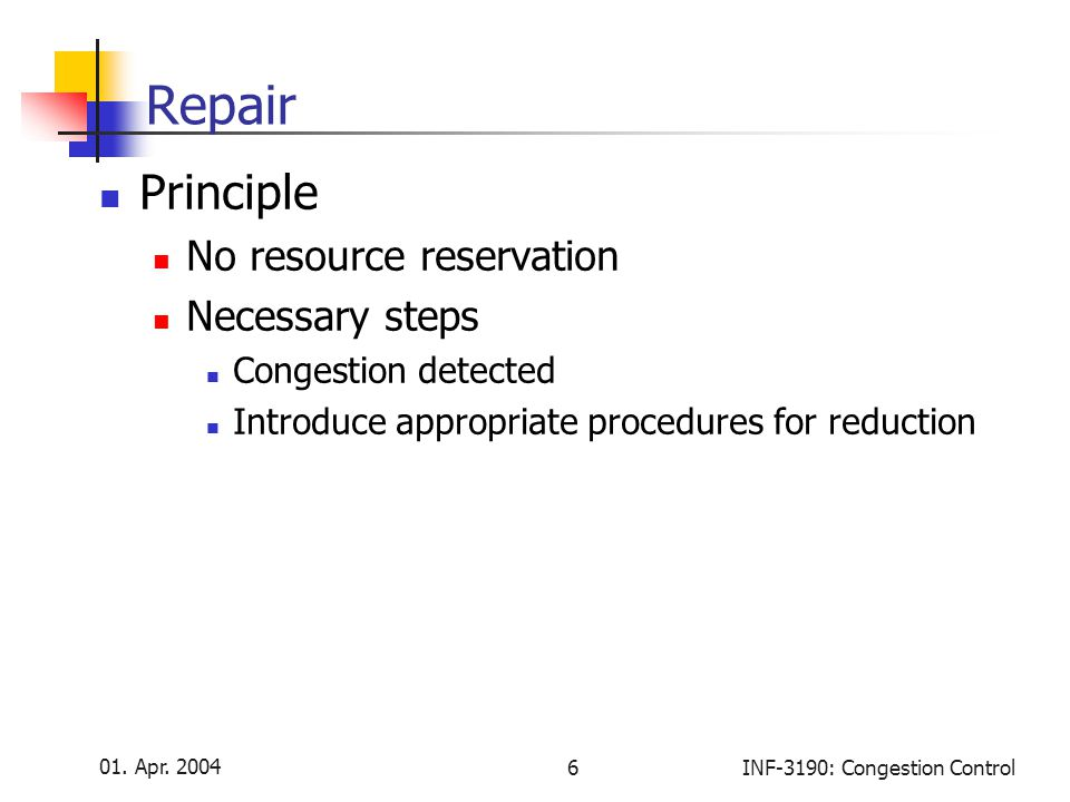 01. Apr. 2004 6INF-3190: Congestion Control Repair Principle No resource reservation Necessary steps Congestion detected Introduce appropriate procedu