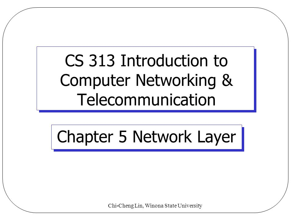 Chi-Cheng Lin, Winona State University CS 313 Introduction to Computer Networking & Telecommunication Chapter 5 Network Layer