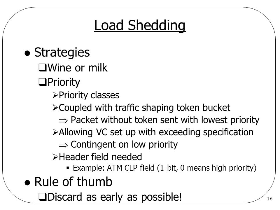 16 Load Shedding l Strategies  Wine or milk  Priority  Priority classes  Coupled with traffic shaping token bucket  Packet without token sent wit
