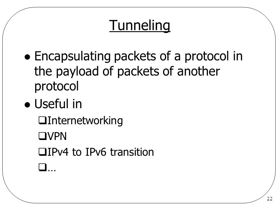22 Tunneling l Encapsulating packets of a protocol in the payload of packets of another protocol l Useful in  Internetworking  VPN  IPv4 to IPv6 tr