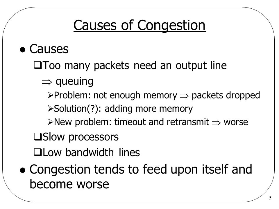 5 Causes of Congestion l Causes  Too many packets need an output line  queuing  Problem: not enough memory  packets dropped  Solution(?): adding
