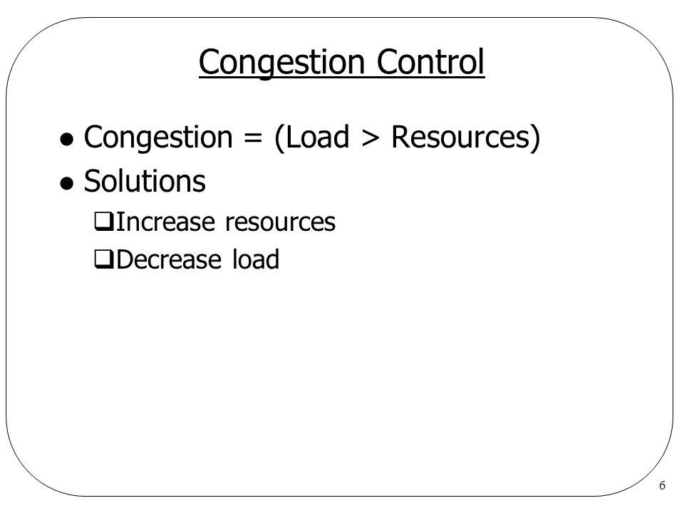 6 Congestion Control l Congestion = (Load > Resources) l Solutions  Increase resources  Decrease load
