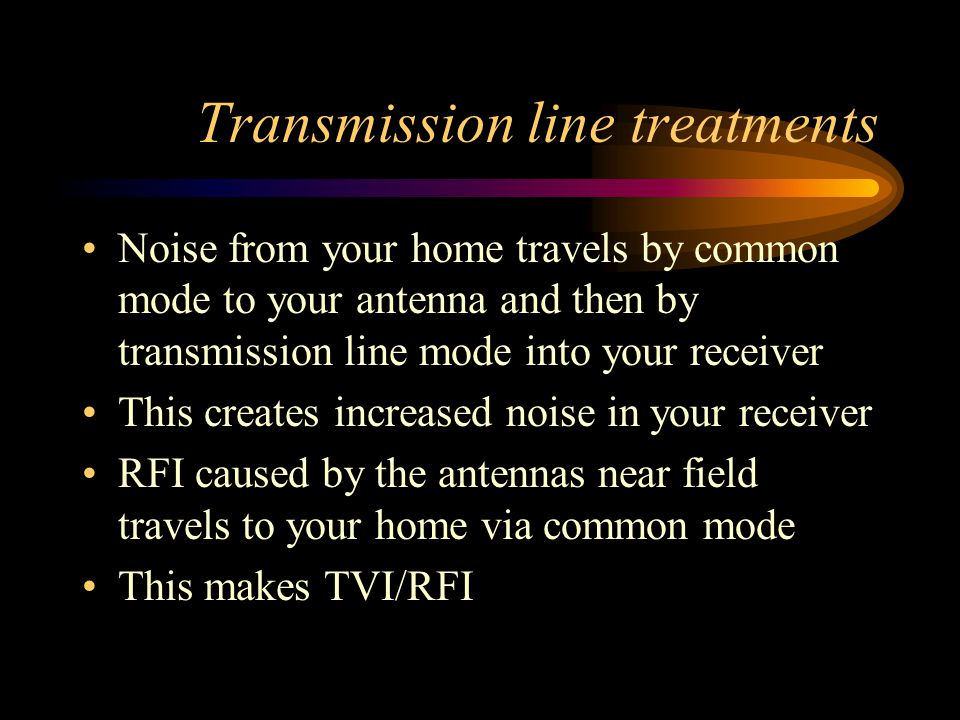 Transmission line treatments Noise from your home travels by common mode to your antenna and then by transmission line mode into your receiver This cr