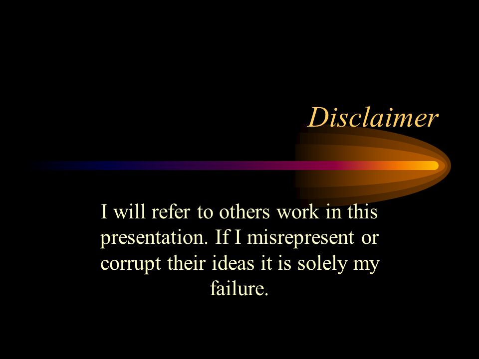 Disclaimer I will refer to others work in this presentation. If I misrepresent or corrupt their ideas it is solely my failure.