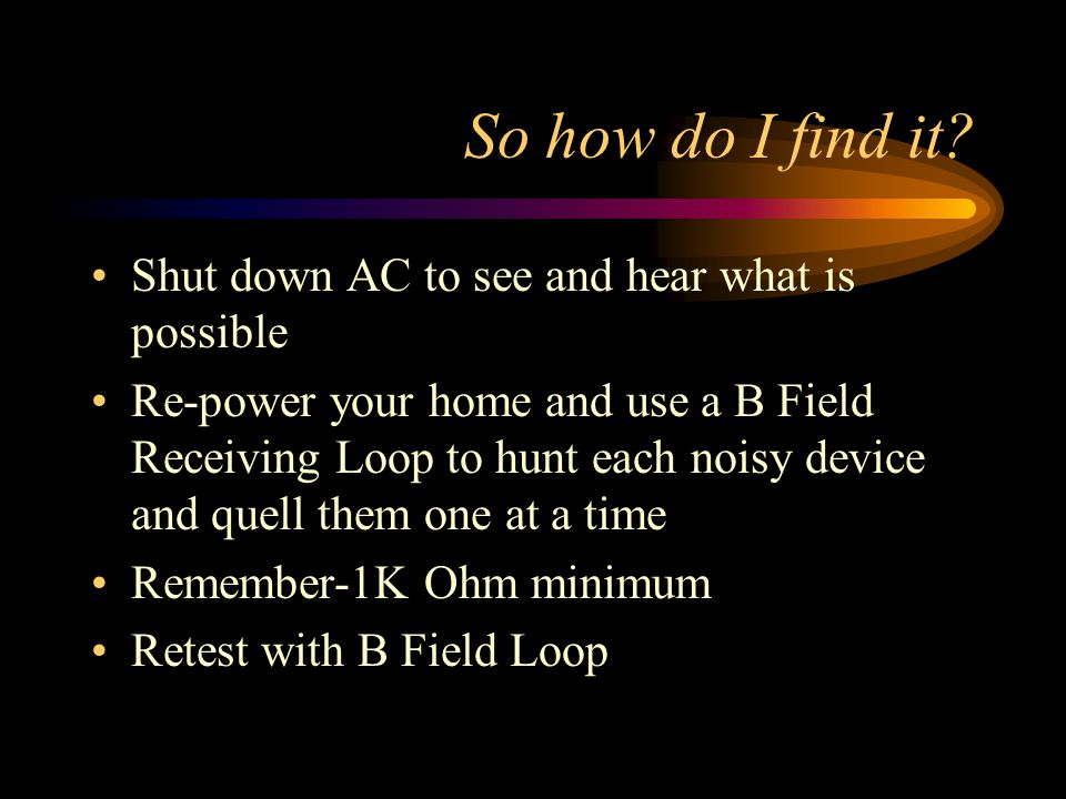 So how do I find it? Shut down AC to see and hear what is possible Re-power your home and use a B Field Receiving Loop to hunt each noisy device and q