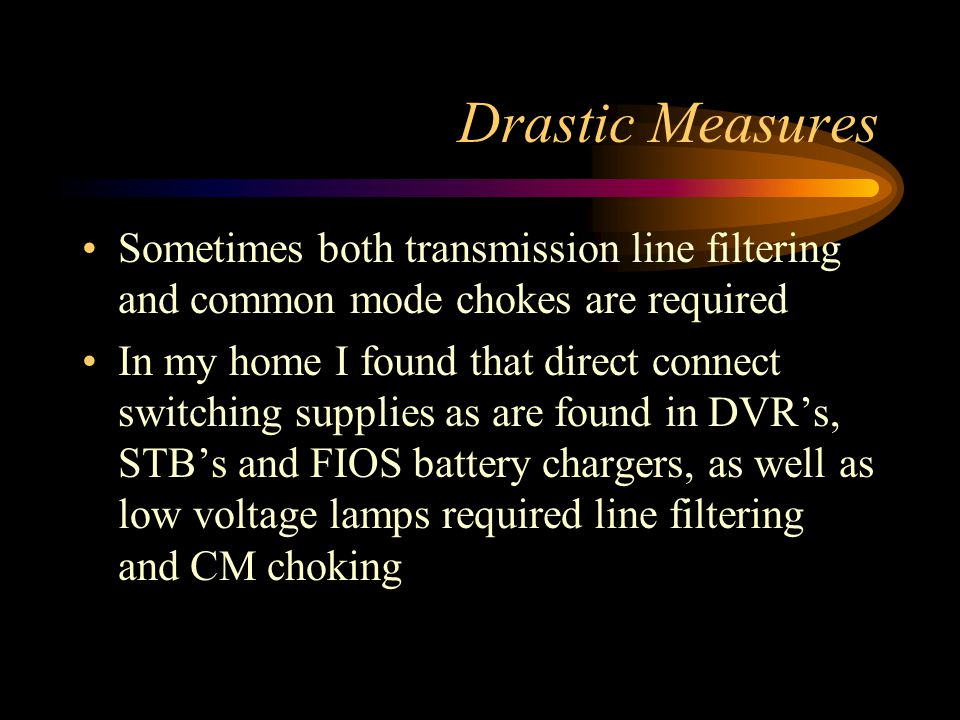 Drastic Measures Sometimes both transmission line filtering and common mode chokes are required In my home I found that direct connect switching supplies as are found in DVR's, STB's and FIOS battery chargers, as well as low voltage lamps required line filtering and CM choking