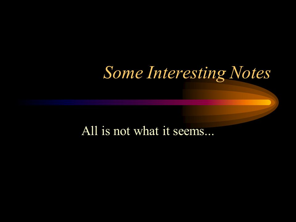 Some Interesting Notes All is not what it seems...