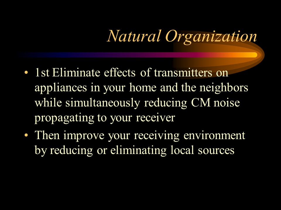 Natural Organization 1st Eliminate effects of transmitters on appliances in your home and the neighbors while simultaneously reducing CM noise propagating to your receiver Then improve your receiving environment by reducing or eliminating local sources