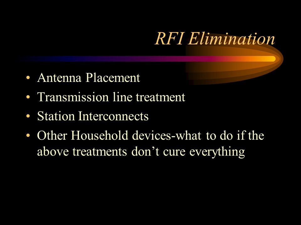 RFI Elimination Antenna Placement Transmission line treatment Station Interconnects Other Household devices-what to do if the above treatments don't cure everything