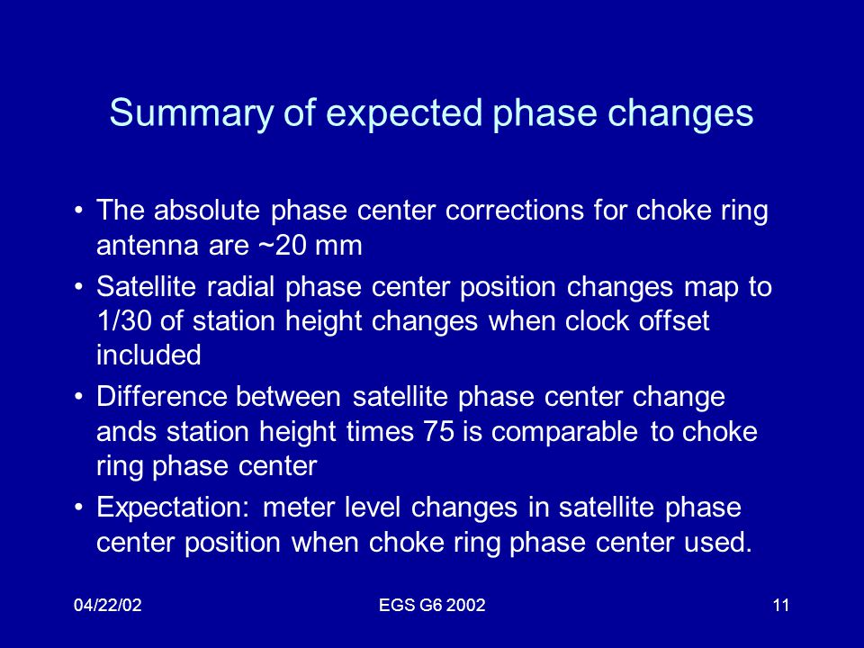 04/22/02EGS G6 200211 Summary of expected phase changes The absolute phase center corrections for choke ring antenna are ~20 mm Satellite radial phase center position changes map to 1/30 of station height changes when clock offset included Difference between satellite phase center change ands station height times 75 is comparable to choke ring phase center Expectation: meter level changes in satellite phase center position when choke ring phase center used.