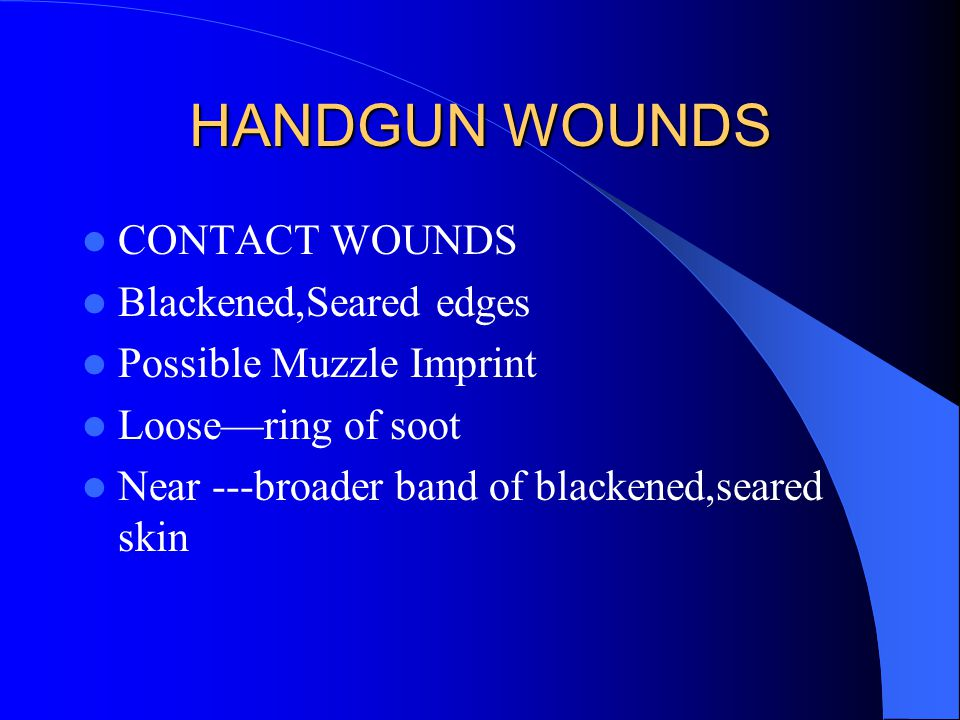 HANDGUN WOUNDS CONTACT WOUNDS Blackened,Seared edges Possible Muzzle Imprint Loose—ring of soot Near ---broader band of blackened,seared skin