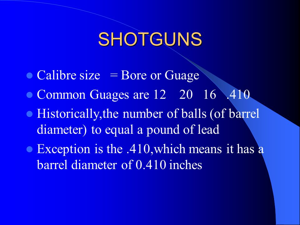 SHOTGUNS Calibre size = Bore or Guage Common Guages are 12 20 16.410 Historically,the number of balls (of barrel diameter) to equal a pound of lead Exception is the.410,which means it has a barrel diameter of 0.410 inches