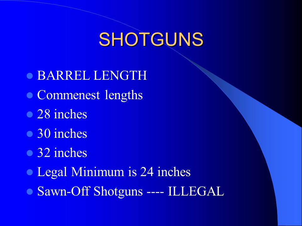 SHOTGUNS BARREL LENGTH Commenest lengths 28 inches 30 inches 32 inches Legal Minimum is 24 inches Sawn-Off Shotguns ---- ILLEGAL