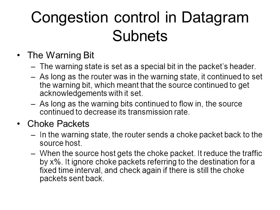 Congestion control in Datagram Subnets The Warning Bit –The warning state is set as a special bit in the packet's header. –As long as the router was i